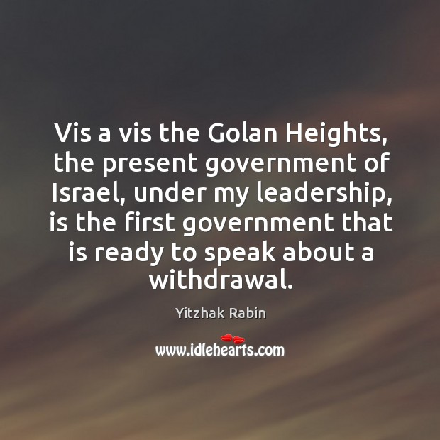 Vis a vis the Golan Heights, the present government of Israel, under Yitzhak Rabin Picture Quote