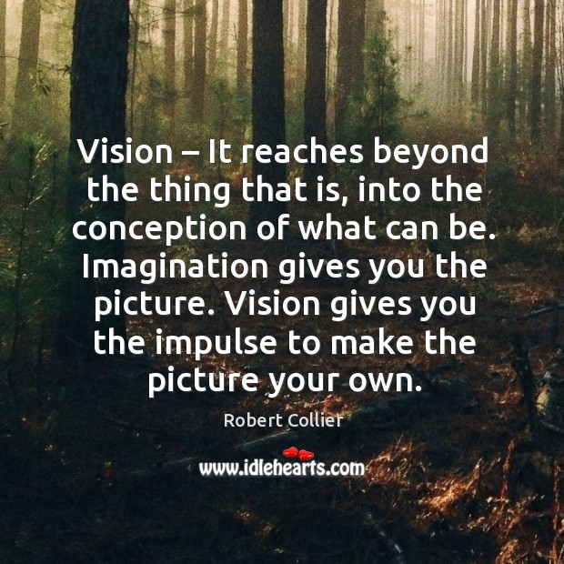 Vision – it reaches beyond the thing that is, into the conception of what can be. Robert Collier Picture Quote