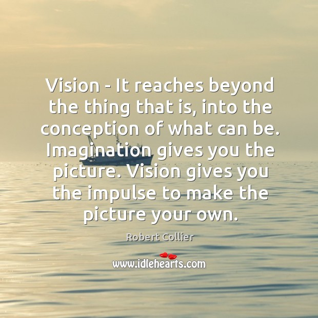 Vision – It reaches beyond the thing that is, into the conception Robert Collier Picture Quote