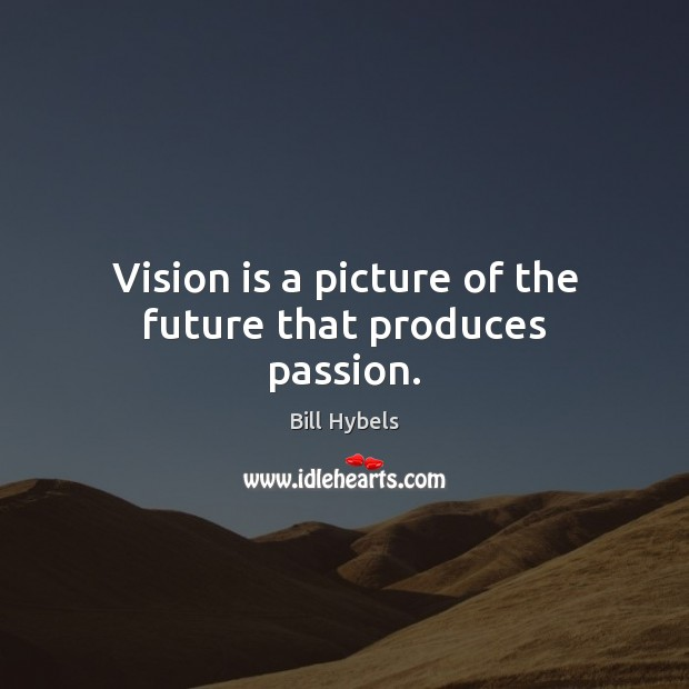 Vision is a picture of the future that produces passion. Bill Hybels Picture Quote
