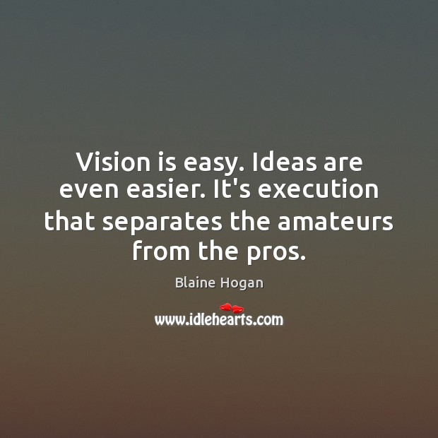 Image, Vision is easy. Ideas are even easier. It's execution that separates the