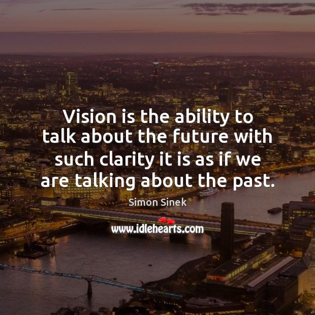 Vision is the ability to talk about the future with such clarity Image