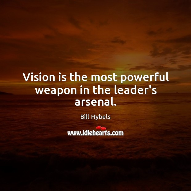 Vision is the most powerful weapon in the leader's arsenal. Bill Hybels Picture Quote