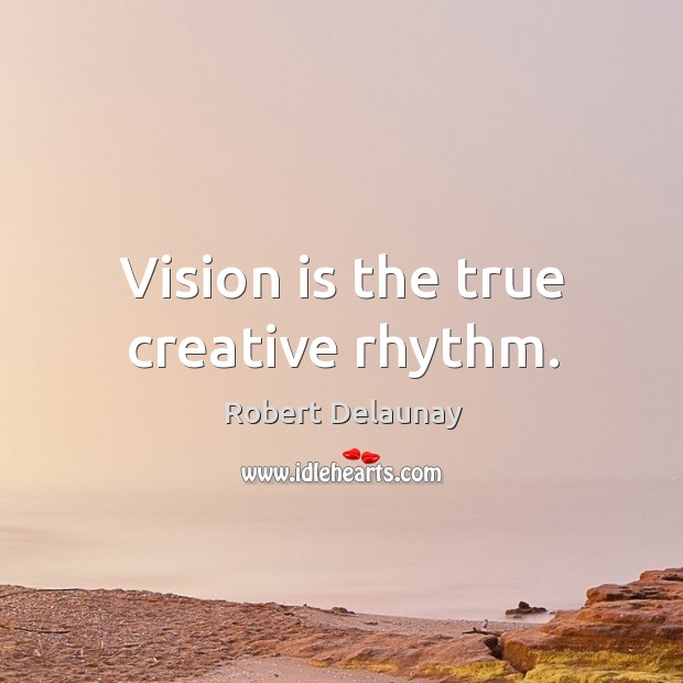 Vision is the true creative rhythm. Robert Delaunay Picture Quote