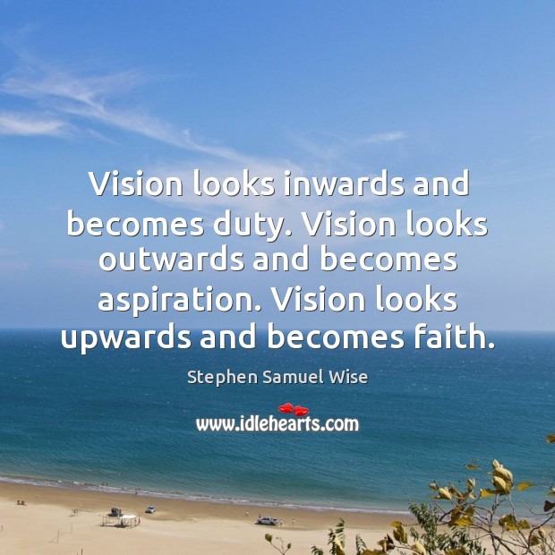 Image, Vision looks inwards and becomes duty. Vision looks outwards and becomes aspiration.