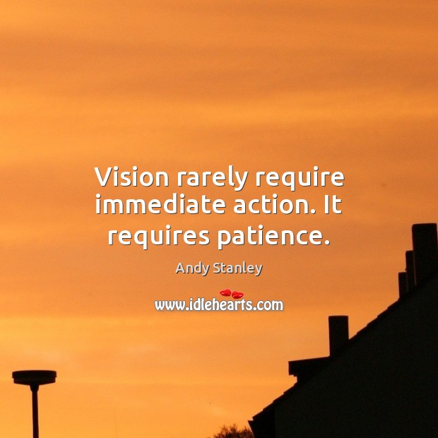 Vision rarely require immediate action. It requires patience. Image