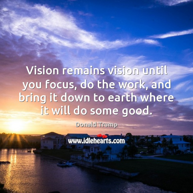 Vision remains vision until you focus, do the work, and bring it Donald Trump Picture Quote