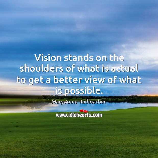 Vision stands on the shoulders of what is actual to get a better view of what is possible. Mary Anne Radmacher Picture Quote
