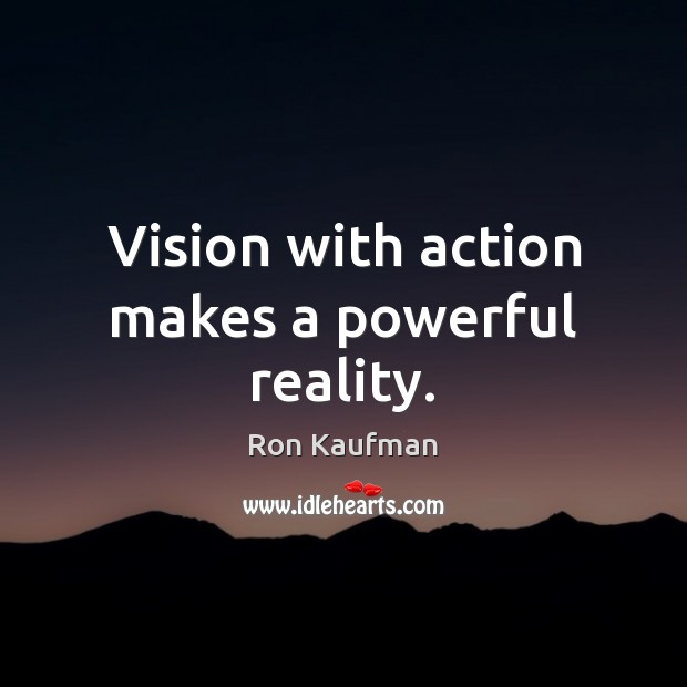 Vision with action makes a powerful reality. Ron Kaufman Picture Quote