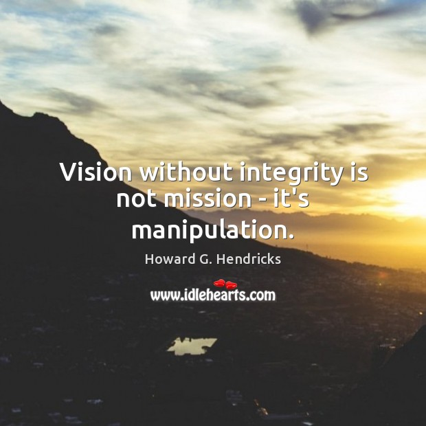 Vision without integrity is not mission – it's manipulation. Howard G. Hendricks Picture Quote