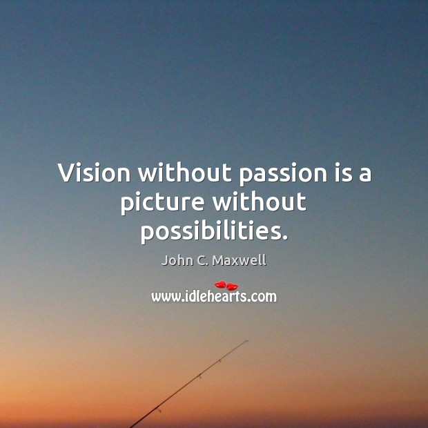 Image, Vision without passion is a picture without possibilities.