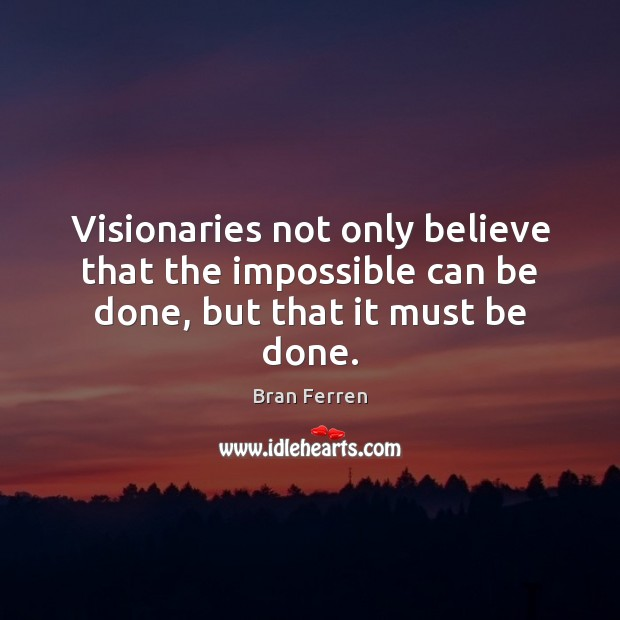 Image, Visionaries not only believe that the impossible can be done, but that it must be done.