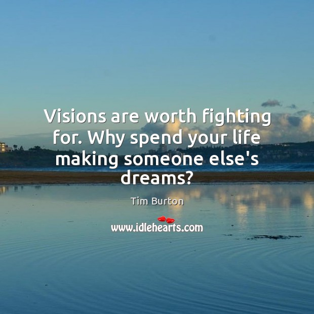 Image, Visions are worth fighting for. Why spend your life making someone else's dreams?