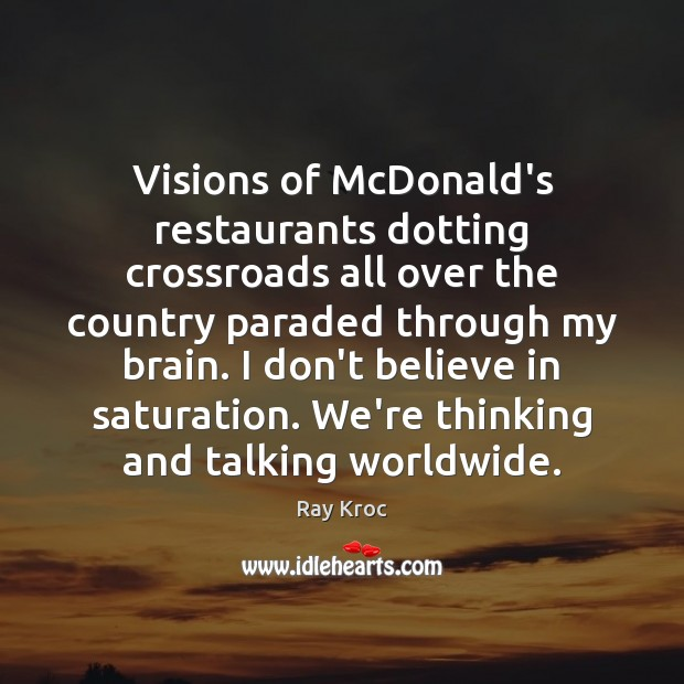 Visions of McDonald's restaurants dotting crossroads all over the country paraded through Ray Kroc Picture Quote