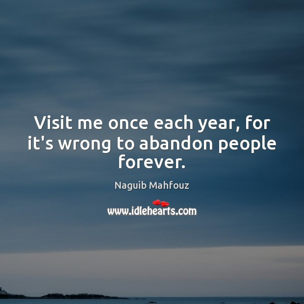 Visit me once each year, for it's wrong to abandon people forever. Naguib Mahfouz Picture Quote