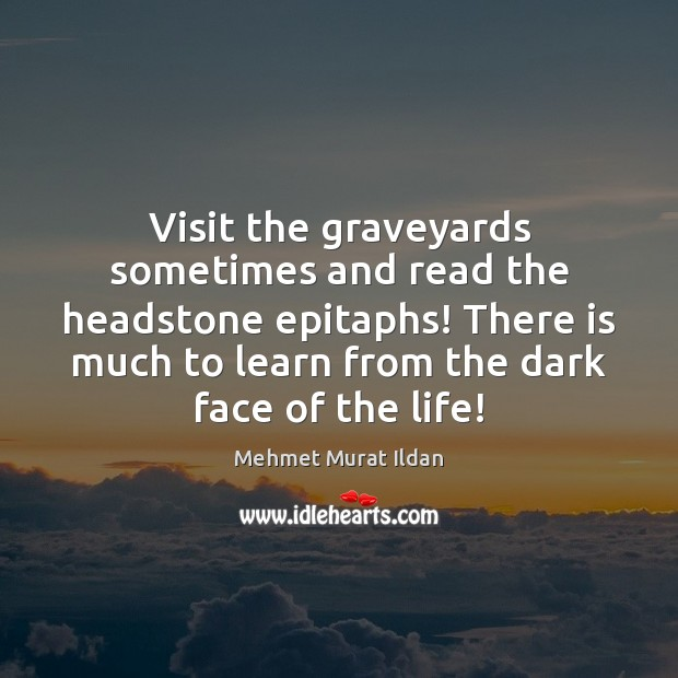 Image, Visit the graveyards sometimes and read the headstone epitaphs! There is much