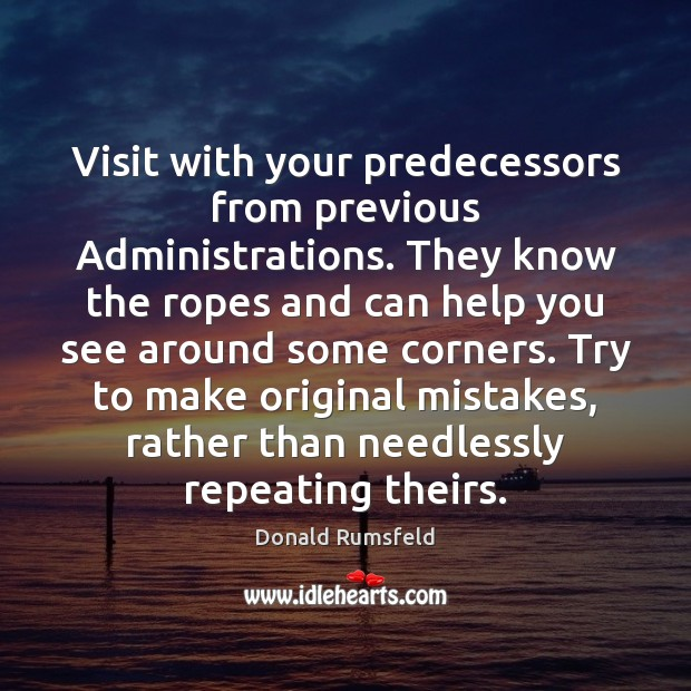 Visit with your predecessors from previous Administrations. They know the ropes and Image