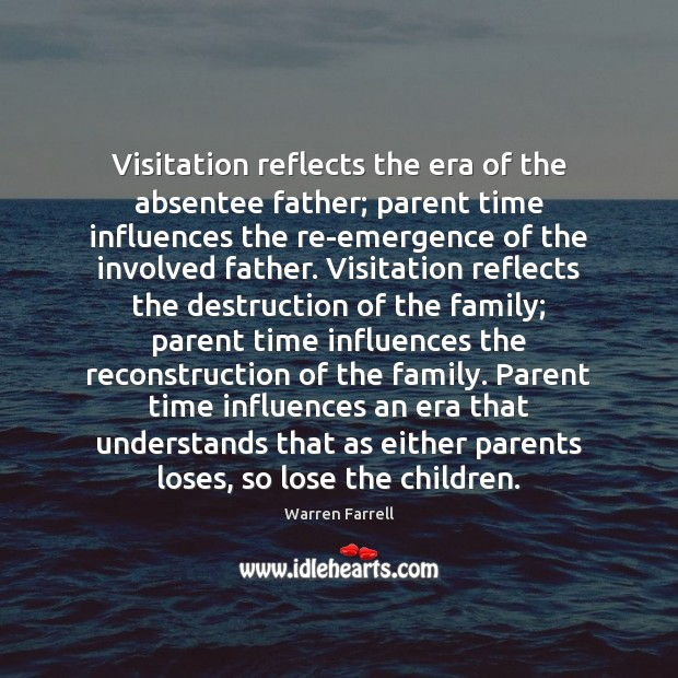 Visitation reflects the era of the absentee father; parent time influences the Warren Farrell Picture Quote