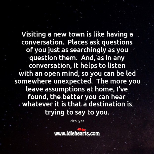 Visiting a new town is like having a conversation.  Places ask questions Pico Iyer Picture Quote