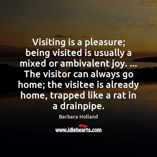 Image, Visiting is a pleasure; being visited is usually a mixed or ambivalent