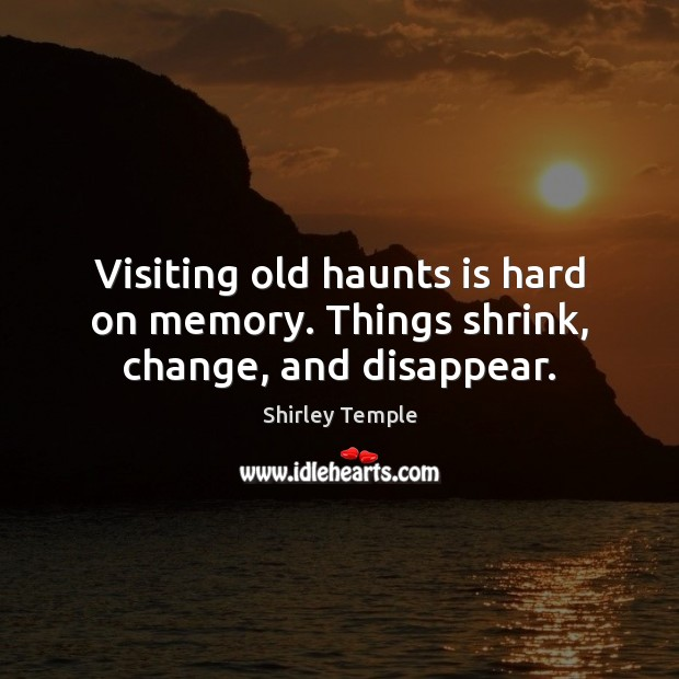 Visiting old haunts is hard on memory. Things shrink, change, and disappear. Shirley Temple Picture Quote