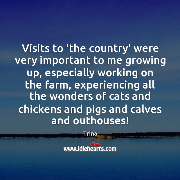 Visits to 'the country' were very important to me growing up, especially Trina Picture Quote