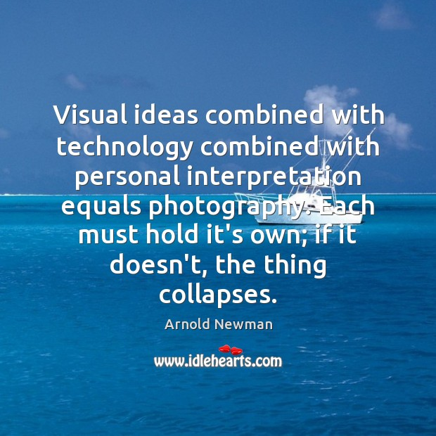 Image, Visual ideas combined with technology combined with personal interpretation equals photography. Each