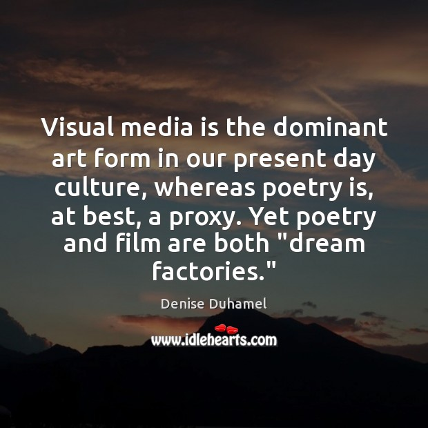 Visual media is the dominant art form in our present day culture, Denise Duhamel Picture Quote
