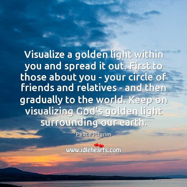 Visualize a golden light within you and spread it out. First to Peace Pilgrim Picture Quote