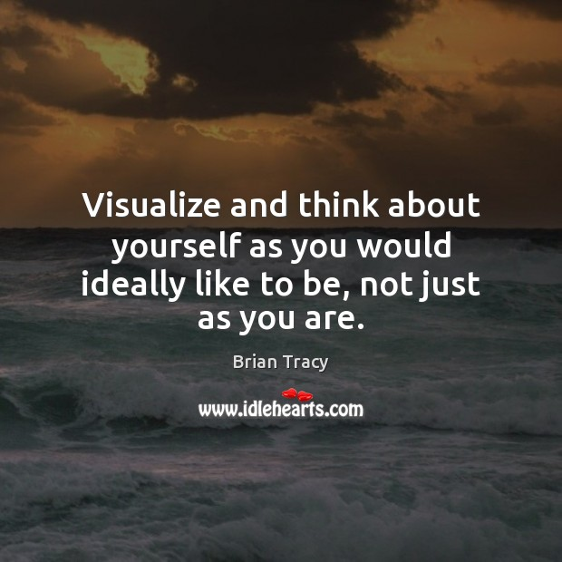 Image, Visualize and think about yourself as you would ideally like to be, not just as you are.