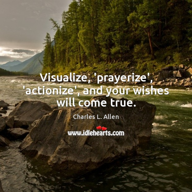 Visualize, 'prayerize', 'actionize', and your wishes will come true. Image
