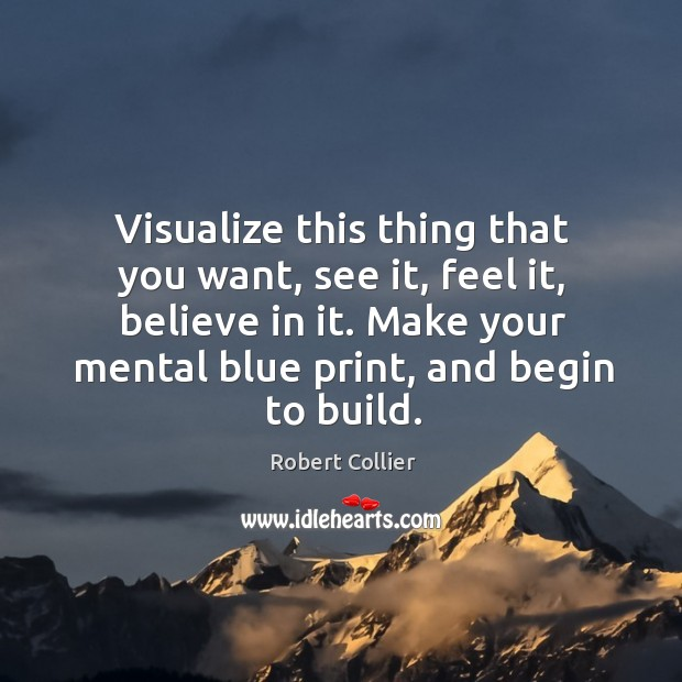 Visualize this thing that you want, see it, feel it, believe in it. Make your mental blue print, and begin to build. Robert Collier Picture Quote