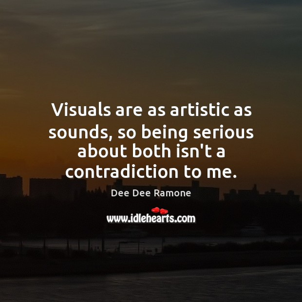 Visuals are as artistic as sounds, so being serious about both isn't Dee Dee Ramone Picture Quote