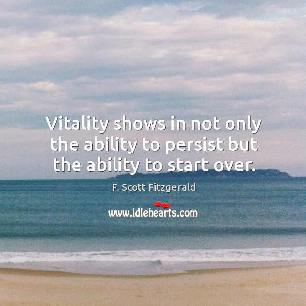 Image, Vitality shows in not only the ability to persist but the ability to start over.