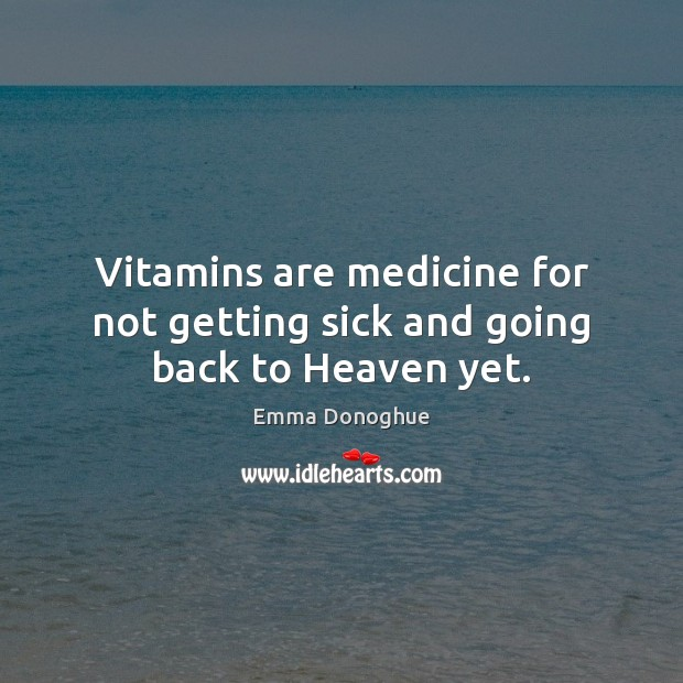 Image, Vitamins are medicine for not getting sick and going back to Heaven yet.