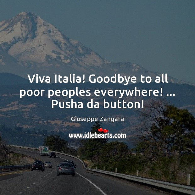 Viva Italia! Goodbye to all poor peoples everywhere! … Pusha da button! Goodbye Quotes Image