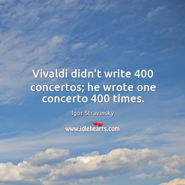 Vivaldi didn't write 400 concertos; he wrote one concerto 400 times. Igor Stravinsky Picture Quote