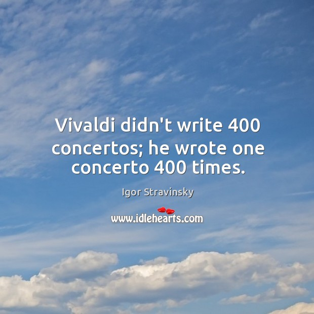 Vivaldi didn't write 400 concertos; he wrote one concerto 400 times. Igor Stravinsky Picture Quote