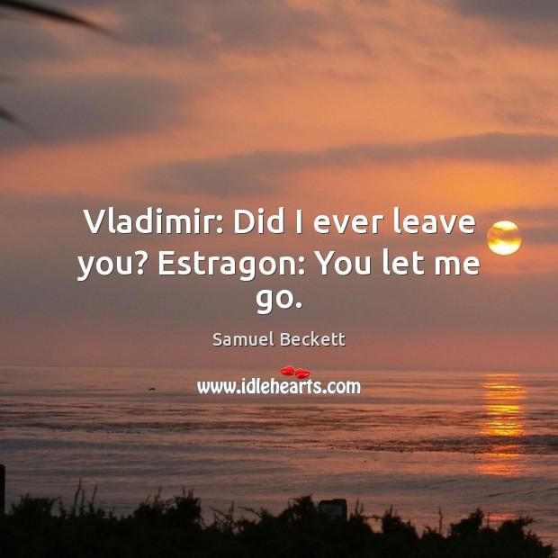Vladimir: Did I ever leave you? Estragon: You let me go. Image