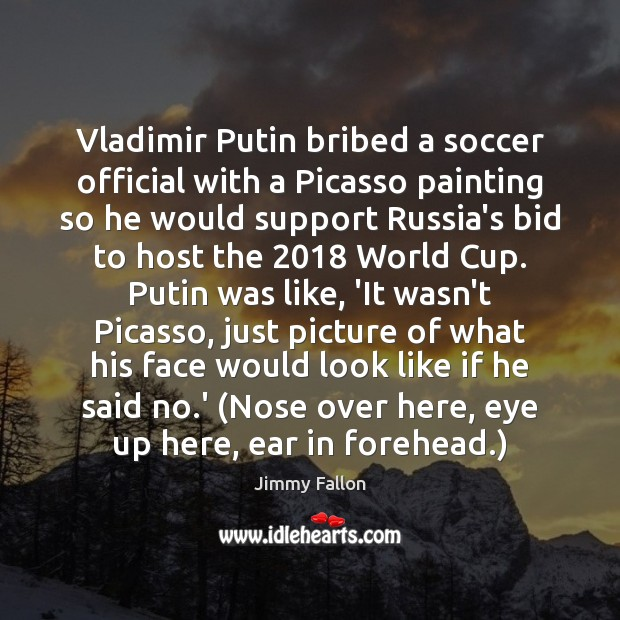 Vladimir Putin bribed a soccer official with a Picasso painting so he Soccer Quotes Image