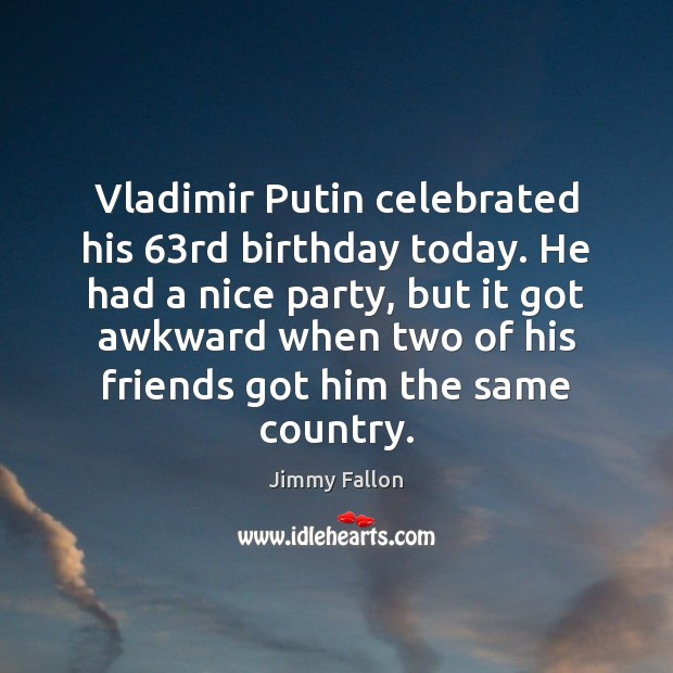 Vladimir Putin celebrated his 63rd birthday today. He had a nice party, Image