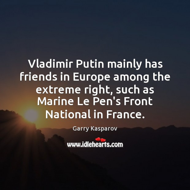 Garry Kasparov Picture Quote image saying: Vladimir Putin mainly has friends in Europe among the extreme right, such