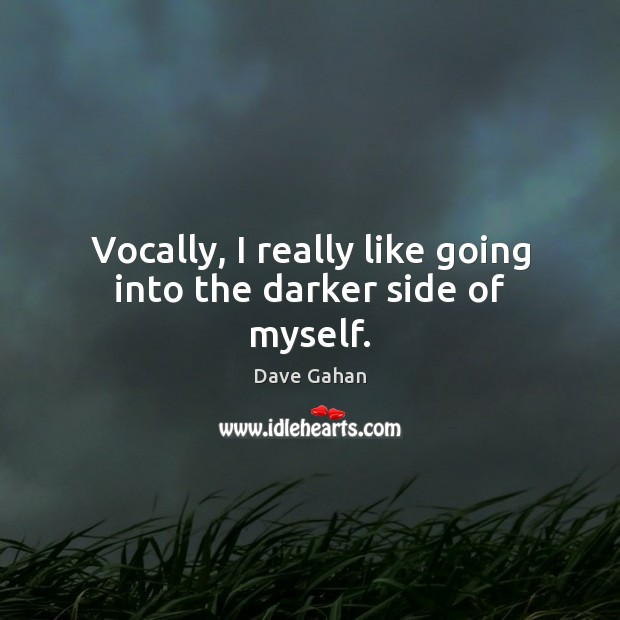 Vocally, I really like going into the darker side of myself. Image
