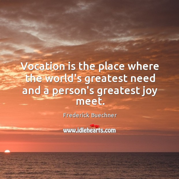 Image, Vocation is the place where the world's greatest need and a person's greatest joy meet.