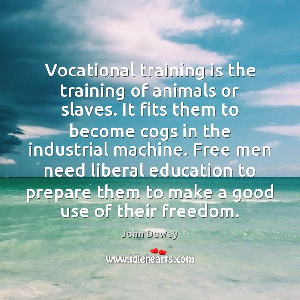 Vocational training is the training of animals or slaves. It fits them John Dewey Picture Quote