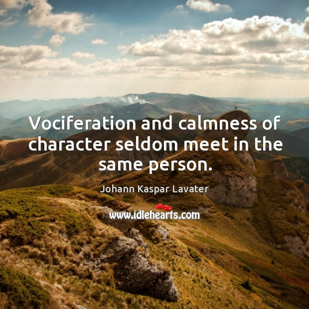 Image, Vociferation and calmness of character seldom meet in the same person.