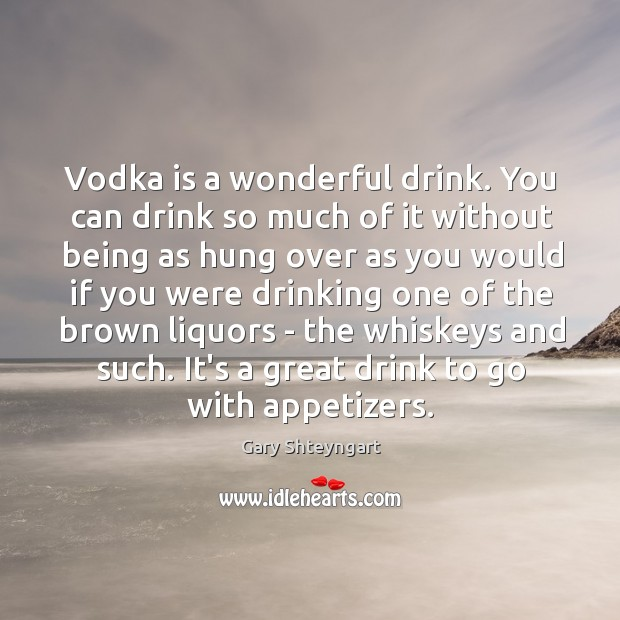 Vodka is a wonderful drink. You can drink so much of it Gary Shteyngart Picture Quote