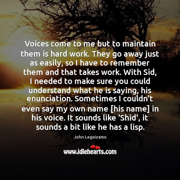 Voices come to me but to maintain them is hard work. They John Leguizamo Picture Quote