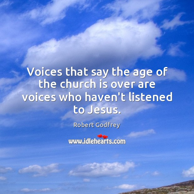 Voices that say the age of the church is over are voices who haven't listened to Jesus. Image