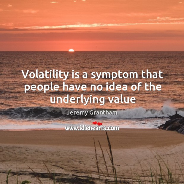 Volatility is a symptom that people have no idea of the underlying value Jeremy Grantham Picture Quote